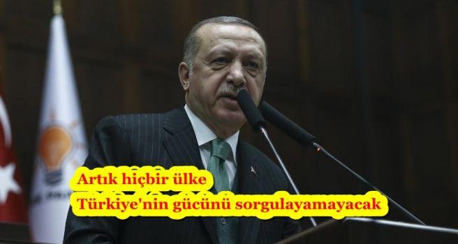 Artık hiçbir ülke Türkiye'nin gücünü sorgulayamayacak
