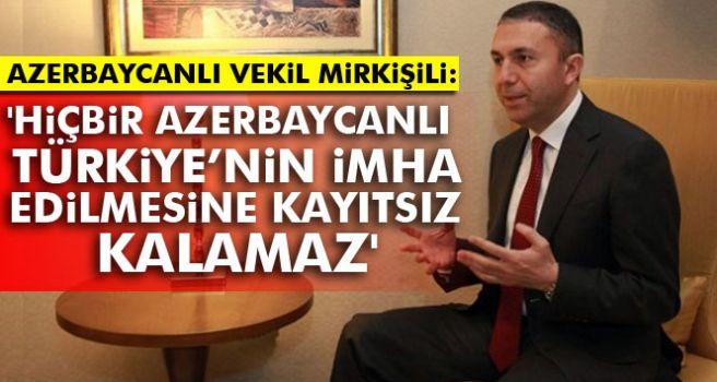 Azerbeycanlı Vekil Mirkişili'den Türkiye'ye Destek!