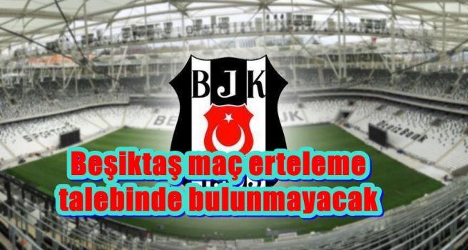 Beşiktaş maç erteleme talebinde bulunmayacak