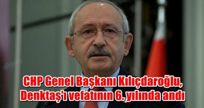 CHP Genel Başkanı Kılıçdaroğlu, Denktaş'ı vefatının 6. yılında andı