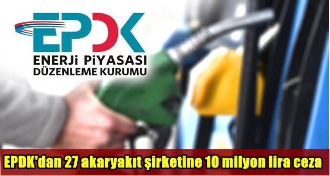 EPDK'dan 27 akaryakıt şirketine 10 milyon lira ceza