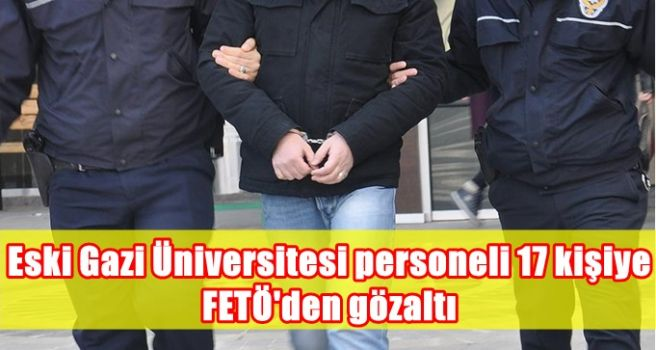 Eski Gazi Üniversitesi personeli 17 kişiye FETÖ'den gözaltı