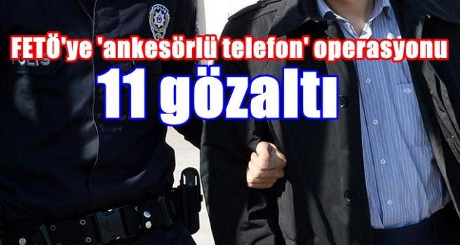 FETÖ'ye 'ankesörlü telefon' operasyonu: 11 gözaltı