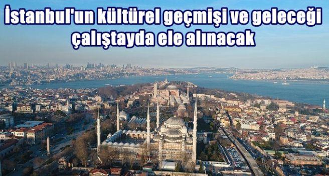 İstanbul'un kültürel geçmişi ve geleceği çalıştayda ele alınacak