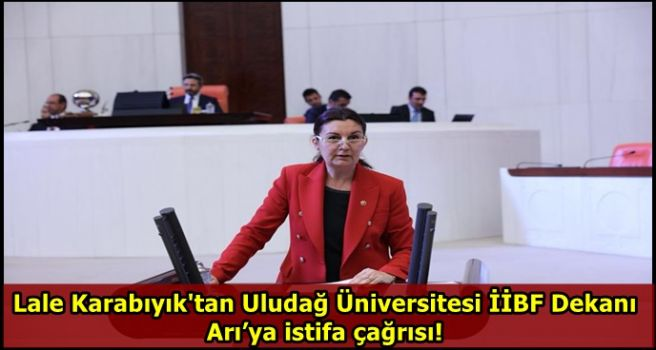 Lale Karabıyık'tan Uludağ Üniversitesi İİBF Dekanı Arı'ya istifa çağrısı!