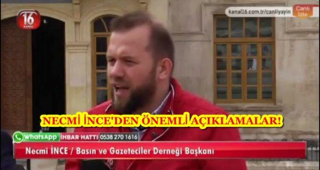 NECMİ İNCE'DEN KANAL16 TELEVİZYONUNA ÖNEMLİ AÇIKLAMALAR!