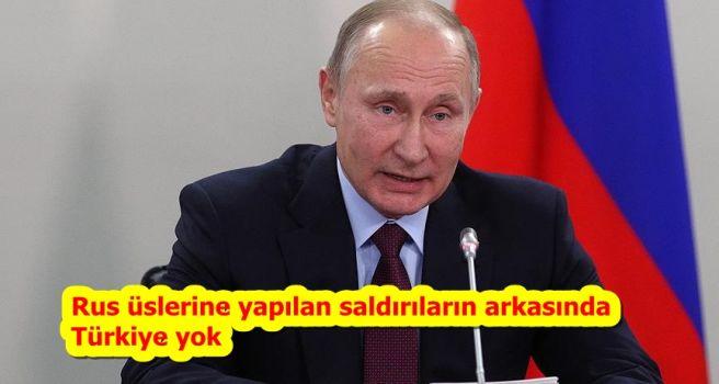 Rus üslerine yapılan saldırıların arkasında Türkiye yok