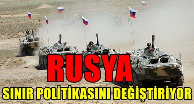 Rusya sınır politikasını değiştiriyor