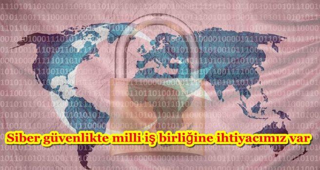 Siber güvenlikte milli iş birliğine ihtiyacımız var