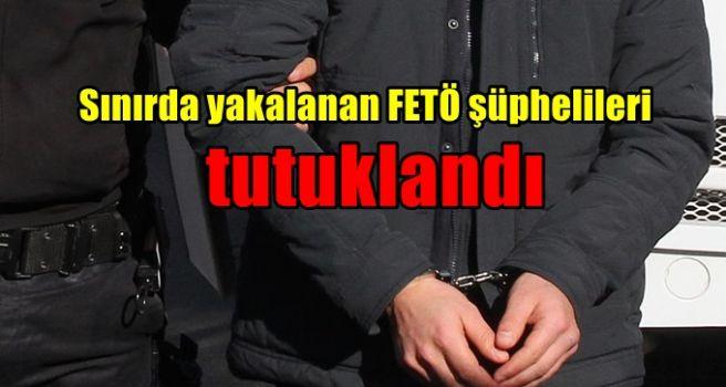 Sınırda yakalanan FETÖ şüphelileri tutuklandı