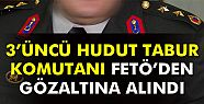3'ncü Hudut Tabur Komutanı gözaltına...