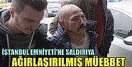 İstanbul Emniyeti'ne saldırıya ağırlaştırılmış...