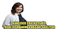 KANSERDE ERKEN TEŞHİS, YÜZDE 90 ORANINDA...