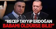 """""""RECEP TAYYİP ERDOĞAN BABAMI ÖLDÜRSE..."""