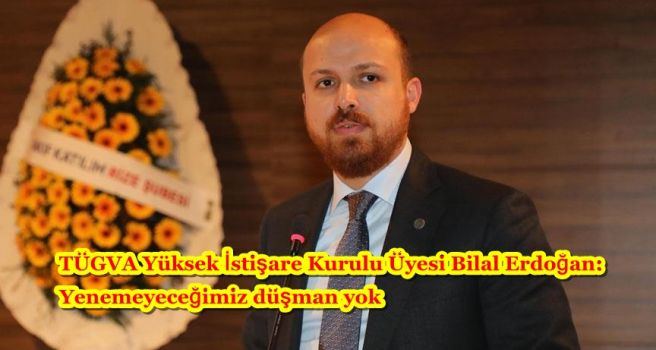 TÜGVA Yüksek İstişare Kurulu Üyesi Bilal Erdoğan: Yenemeyeceğimiz düşman yok