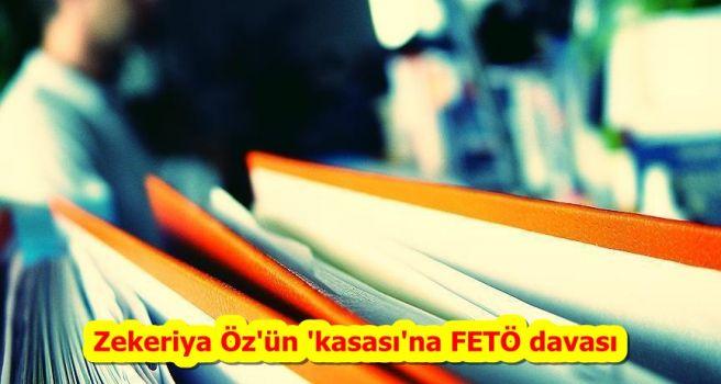 Zekeriya Öz'ün 'kasası'na FETÖ davası