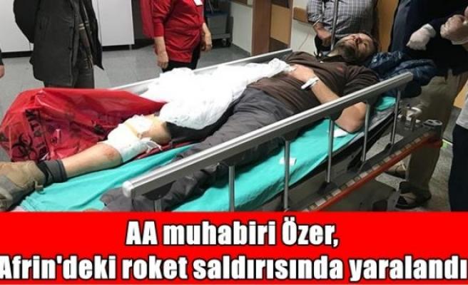 AA muhabiri Özer, Afrin'deki roket saldırısında yaralandı