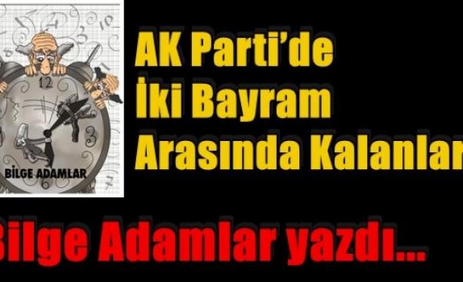 AK Parti'de İki Bayram Arasında Kalanlar!(Bilge Adamlar yazdı...)