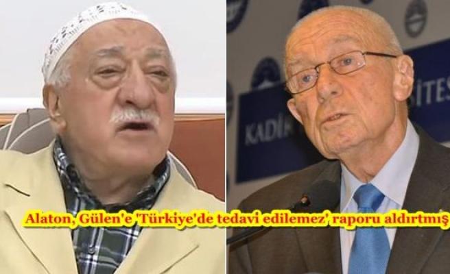 Alaton, Gülen'e 'Türkiye'de tedavi edilemez' raporu aldırtmış