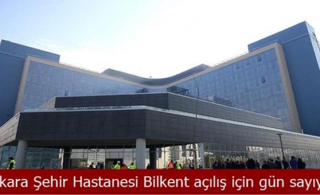 Ankara Şehir Hastanesi Bilkent açılış için gün sayıyor