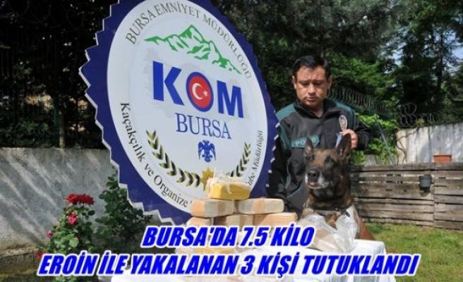 Bursa'da 7.5 kilo eroin il yakalanan 3 kişi tutuklandı