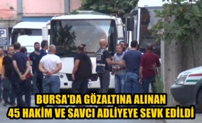 Bursa'da gözaltına alınan 45 hakim ve savcı adliyeye sevk edildi