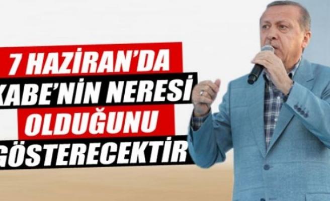Cumhurbaşkanı Erdoğan: Bu millet 7 Haziran'da Kabe'nin neresi olduğunu gösterecektir