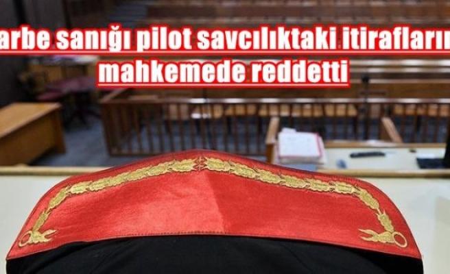 Darbe sanığı pilot savcılıktaki itiraflarını mahkemede reddetti