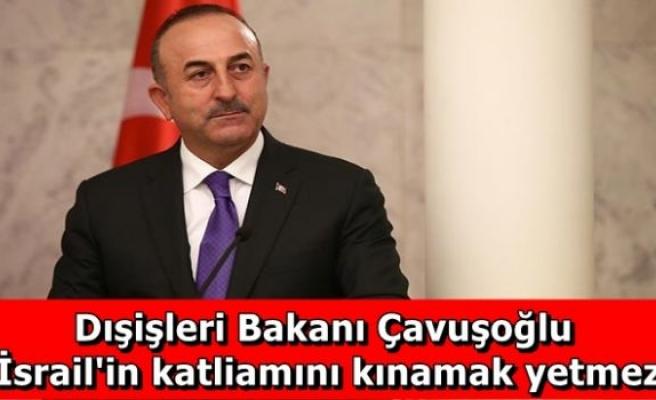 Dışişleri Bakanı Çavuşoğlu: İsrail'in katliamını kınamak yetmez