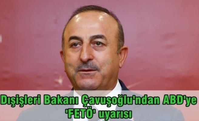 Dışişleri Bakanı Çavuşoğlu'ndan ABD'ye 'FETÖ' uyarısı