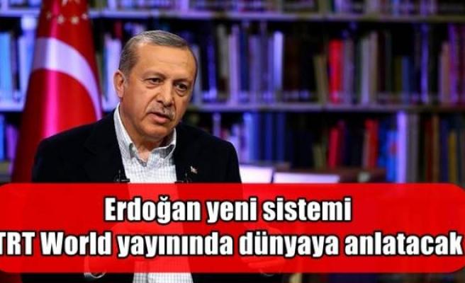 Erdoğan yeni sistemi TRT World yayınında dünyaya anlatacak