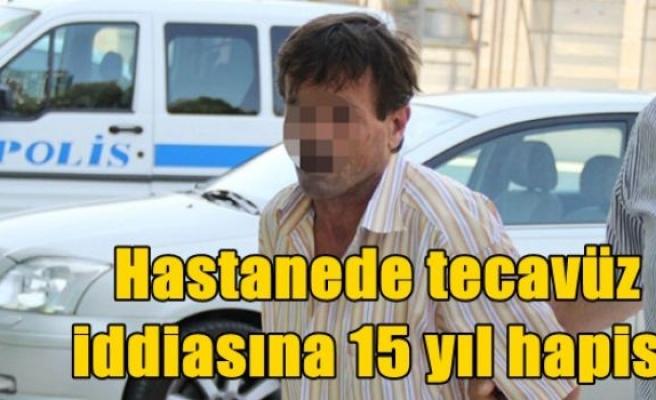 Hastanede tecavüz iddiasına 15 yıl hapis!