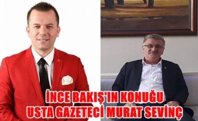 İnce Bakış Programının Bugünkü Konuğu: Usta Gazeteci Murat SEVİNÇ