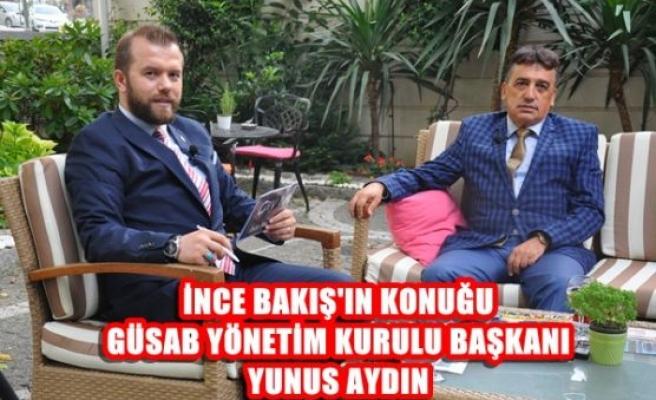 İnce Bakış'ın Konuğu GÜSAB Başkanı Yunus AYDIN