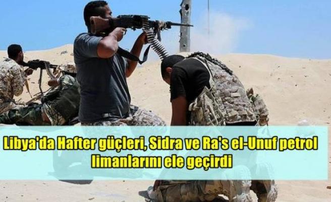 Libya'da Hafter güçleri, Sidra ve Ra's el-Unuf petrol limanlarını ele geçirdi