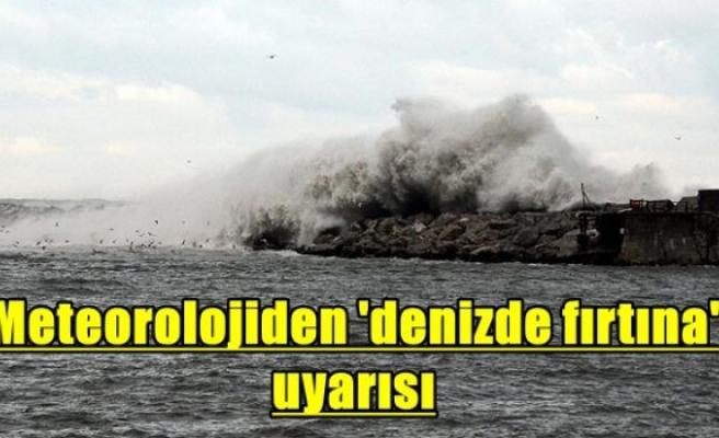 Meteorolojiden 'denizde fırtına' uyarısı