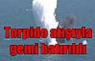 Torpido atışıyla gemi batırıldı