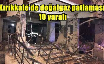 Kırıkkale'de doğalgaz patlaması: 10 yaralı