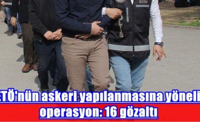 FETÖ'nün askeri yapılanmasına yönelik operasyon: 16 gözaltı