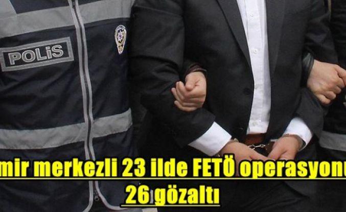 İzmir merkezli 23 ilde FETÖ operasyonu: 26 gözaltı