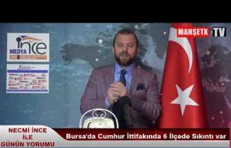 Necmi ince İle GÜNÜN YORUMU Bursa'da Cumhur İttifakında 6 ilçede sıkıntı var